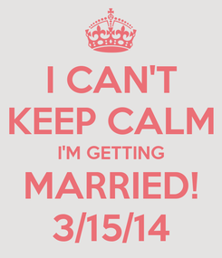 Poster: I CAN'T KEEP CALM I'M GETTING MARRIED! 3/15/14