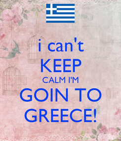 Poster: i can't KEEP CALM I'M GOIN TO GREECE!