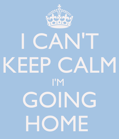 Poster: I CAN'T KEEP CALM I'M  GOING HOME