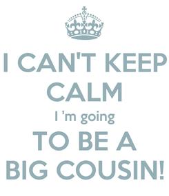 Poster: I CAN'T KEEP CALM I 'm going TO BE A BIG COUSIN!