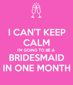 Poster: I CAN'T KEEP CALM I'M GOING TO BE A  BRIDESMAID IN ONE MONTH