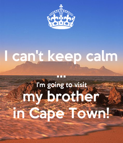 Poster: I can't keep calm ... I'm going to visit my brother in Cape Town!