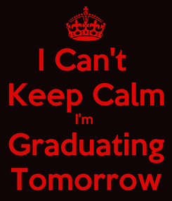 Poster: I Can't  Keep Calm I'm  Graduating Tomorrow