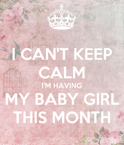 Poster: I CAN'T KEEP CALM I'M HAVING MY BABY GIRL THIS MONTH