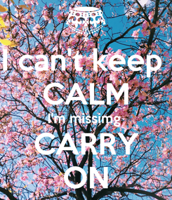 Poster: I can't keep  CALM I'm missimg  CARRY ON