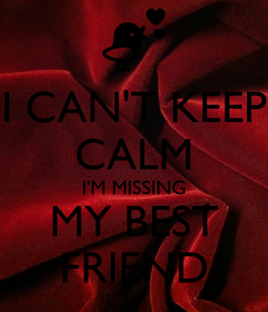 Poster: I CAN'T KEEP CALM I'M MISSING MY BEST FRIEND