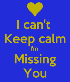 Poster: I can't  Keep calm I'm  Missing You