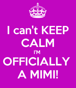 Poster: I can't KEEP CALM I'M  OFFICIALLY  A MIMI!