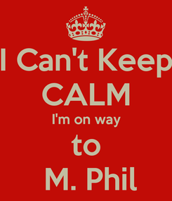 Poster: I Can't Keep CALM I'm on way  to   M. Phil