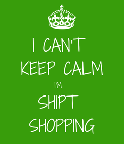 Poster: I CAN'T  KEEP CALM I'M   SHIPT  SHOPPING