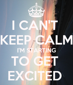 Poster: I CAN'T  KEEP CALM I'M STARTING TO GET  EXCITED