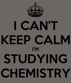 Poster: I CAN'T KEEP CALM I'M STUDYING CHEMISTRY
