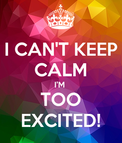 Poster: I CAN'T KEEP CALM I'M  TOO EXCITED!