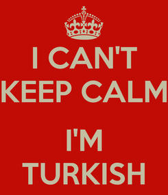 Poster: I CAN'T KEEP CALM  I'M TURKISH