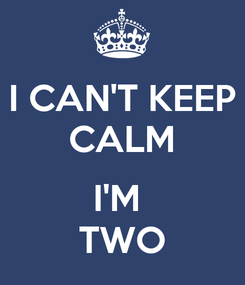 Poster: I CAN'T KEEP CALM  I'M  TWO