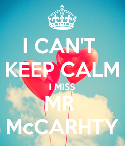 Poster: I CAN'T  KEEP CALM I MISS MR  McCARHTY