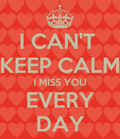 Poster: I CAN'T  KEEP CALM I MISS YOU EVERY DAY