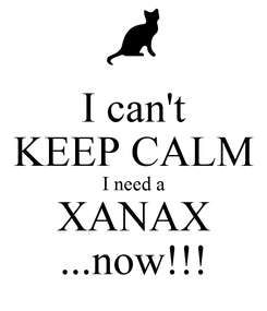 Poster: I can't KEEP CALM I need a XANAX ...now!!!