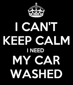 Poster: I CAN'T KEEP CALM I NEED  MY CAR WASHED