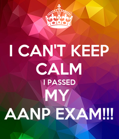 Poster: I CAN'T KEEP CALM I PASSED MY  AANP EXAM!!!