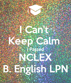 Poster: I Can't  Keep Calm  I Passed NCLEX B. English LPN
