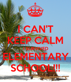 Poster: I CAN'T KEEP CALM I SURVIVED ELEMENTARY SCHOOL!!!