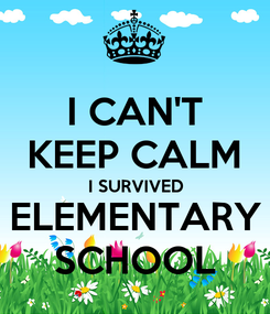 Poster: I CAN'T KEEP CALM I SURVIVED ELEMENTARY SCHOOL