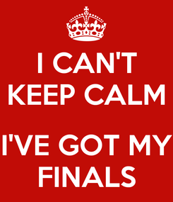 Poster: I CAN'T KEEP CALM  I'VE GOT MY FINALS