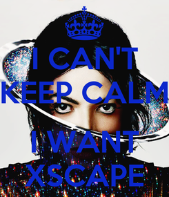 Poster: I CAN'T KEEP CALM  I WANT XSCAPE