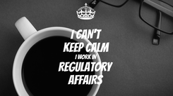Poster: I CAN'T KEEP CALM I WORK IN REGULATORY AFFAIRS