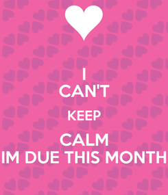 Poster: I CAN'T KEEP CALM IM DUE THIS MONTH