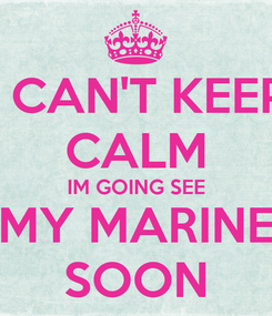 Poster: I CAN'T KEEP CALM IM GOING SEE MY MARINE SOON