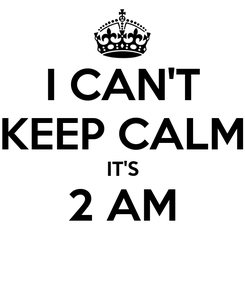 Poster: I CAN'T KEEP CALM IT'S 2 AM