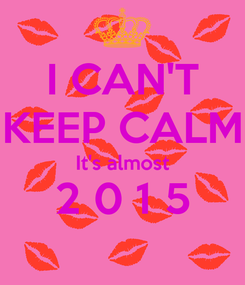 Poster: I CAN'T KEEP CALM It's almost 2 0 1 5