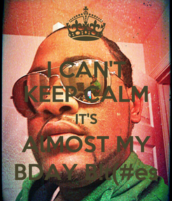 Poster: I CAN'T KEEP CALM IT'S AlMOST MY BDAY B!t(#es