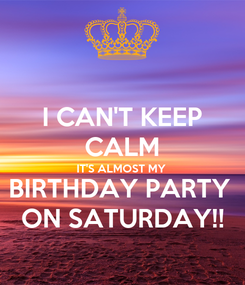 Poster: I CAN'T KEEP CALM IT'S ALMOST MY BIRTHDAY PARTY  ON SATURDAY!!