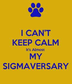 Poster: I CAN'T KEEP CALM It's Almost  MY SIGMAVERSARY