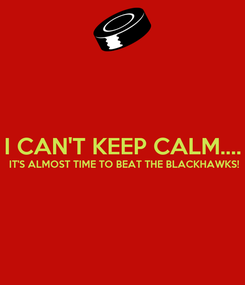 Poster:  I CAN'T KEEP CALM....  IT'S ALMOST TIME TO BEAT THE BLACKHAWKS!
