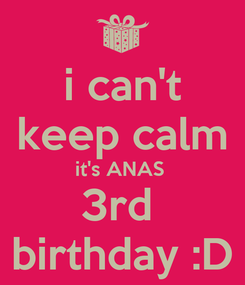 Poster: i can't keep calm it's ANAS  3rd  birthday :D