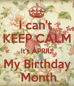 Poster: I can't  KEEP CALM It's APRIL  My Birthday  Month