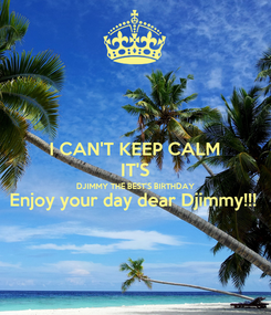 Poster: I CAN'T KEEP CALM IT'S DJIMMY THE BEST'S BIRTHDAY Enjoy your day dear Djimmy!!!