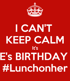 Poster: I CAN'T  KEEP CALM It's E's BIRTHDAY  #Lunchonher
