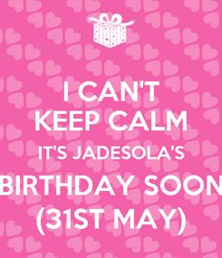 Poster: I CAN'T KEEP CALM IT'S JADESOLA'S BIRTHDAY SOON (31ST MAY)