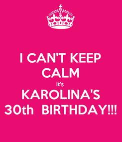Poster: I CAN'T KEEP CALM it's  KAROLINA'S 30th  BIRTHDAY!!!