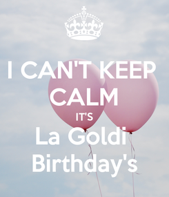 Poster: I CAN'T KEEP  CALM IT'S La Goldi  Birthday's