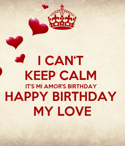 Poster: I CAN'T  KEEP CALM  IT'S MI AMOR'S BIRTHDAY  HAPPY BIRTHDAY  MY LOVE