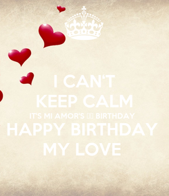 Poster: I CAN'T KEEP CALM IT'S MI AMOR'S ❤️ BIRTHDAY  HAPPY BIRTHDAY  MY LOVE