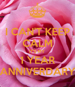 Poster: I CAN'T KEEP CALM IT'S MY  1 YEAR ANNIVERDARY
