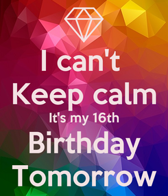 Poster: I can't  Keep calm It's my 16th Birthday Tomorrow