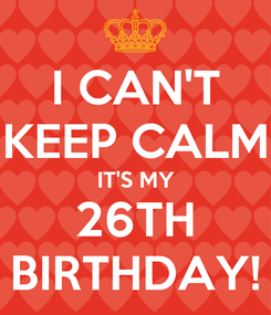 Poster: I CAN'T KEEP CALM IT'S MY 26TH BIRTHDAY!